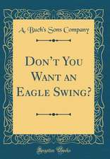 Don't You Want an Eagle Swing? (Classic Reprint)