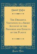 The Dreadful Visitation in a Short Account of the Progress and Effects of the Plague (Classic Reprint)