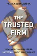 The Trusted Firm: How Consulting Firms Build Successful Client Relationships