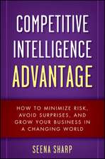 Competitive Intelligence Advantage: How to Minimize Risk, Avoid Surprises, and Grow Your Business in a Changing World
