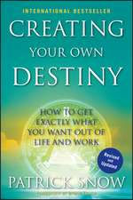 Creating Your Own Destiny: How to Get Exactly What You Want Out of Life and Work