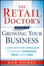The Retail Doctor′s Guide to Growing Your Business: A Step–by–Step Approach to Quickly Diagnose, Treat, and Cure