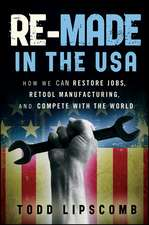 Re–Made in the USA: How We Can Restore Jobs, Retool Manufacturing, and Compete With the World