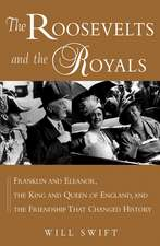 The Roosevelts and the Royals:  Franklin and Eleanor, the King and Queen of England, and the Friendship That Changed History