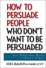 How to Persuade People Who Don′t Want to be Persuaded: Get What You Want –– Every Time!