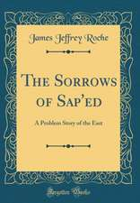 The Sorrows of SAP'ed: A Problem Story of the East (Classic Reprint)
