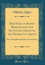 Der Staat in Seinen Beziehungen Zur Sittlichen Ordnung Bei Thomas Von Aquin: Eine Staatsphilosophische Untersuchung (Classic Reprint)