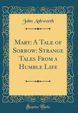Mary: A Tale of Sorrow: Strange Tales from a Humble Life (Classic Reprint)