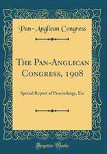 The Pan-Anglican Congress, 1908: Special Report of Proceedings, Etc (Classic Reprint)