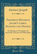 Friedrich Heinrich Jacobi's Leben, Dichten Und Denken: Ein Beitrag Zur Geschichte Der Deutschen Literatur Und Philosophie (Classic Reprint)