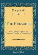 The Preacher: REV. Thomas A. Caudle, the Temperance Preacher of Yadkin County (Classic Reprint)