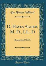 D. Hayes Agnew, M. D., LL. D: Biographical Sketch (Classic Reprint)
