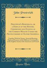 Prestwich's Respublica, or a Display of the Honors, Ceremonies and Ensigns of the Common-Wealth Under the Protectorship of Oliver Cromwell: Together w