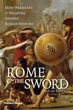 Rome & the Sword:  How Warriors & Weapons Shaped Roman History