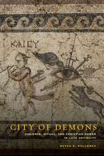 City of Demons – Violence, Ritual, and Christian Power in Late Antiquity