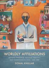 Worldly Affiliations – Artistic Practice, National Identity, and Modernism in India, 1930  1990