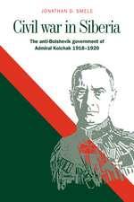 Civil War in Siberia: The Anti-Bolshevik Government of Admiral Kolchak, 1918–1920