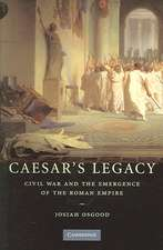 Caesar's Legacy: Civil War and the Emergence of the Roman Empire