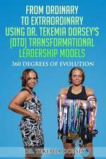 From Ordinary to Extraordinary Using Dr. Tekemia Dorsey's (Dtd) Transformational Leadership Models