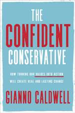 The Confident Conservative: How Turning Our Values Into Action Will Create Real and Lasting Change
