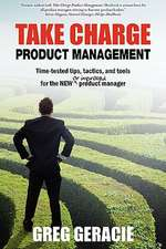 Take Charge Product Management:  Time-Tested Tips, Tactics and Tools for the New or Improved Product Manager