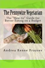 The Pennywize Vegetarian:  The How-To Guide for Better Eating on a Budget