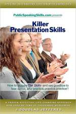 Killer Presentation Skills:  How to Acquire the Skills and Say Goodbye to Fear, Sweat, and 'Practice, Practice, Practice'