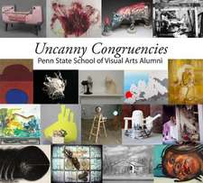 Uncanny Congruencies:  Penn State School of Visual Arts Alumni
