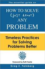 How to Solve Just about Any Problem:  Timeless Practices for Solving Problems Better