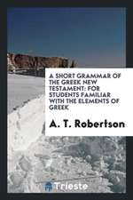 A Short Grammar of the Greek New Testament: For Students Familiar with the ...