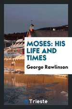 Moses: His Life and Times