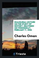 Inaugural Lecture on the Study of History, Delivered on Wednesday, February 7, 1906