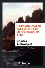 Harvard Health Talksthe Care of the Teeth; Pp. 5-62