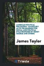 American Political Philosophy: An Inquiry as to the Remedies for Social and Political Evils Proposed by Henry George and Others
