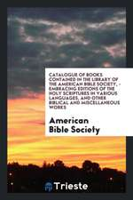 Catalogue of Books Contained in the Library of the American Bible Society, - Embracing Editions of the Holy Scriptures in Various Languages, and Other Biblical and Miscellaneous Works
