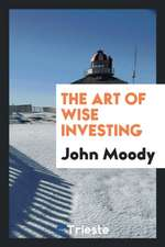 The Art of Wise Investing: A Series of Short Articles on Investment Values ...