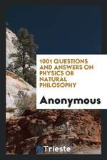 1001 Questions and Answers on Physics Or Natural Philosophy
