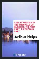 Essays Written in the Intervals of Business. the First Part. the Second Part