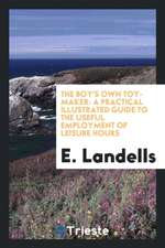The Boy's Own Toy-Maker: A Practical Illustrated Guide to the Useful ...