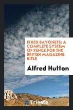 Fixed Bayonets: A Complete System of Fence for the British Magazine Rifle, Explaining the Use of ...