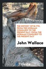 The History of Blyth, from the Norman Conquest to the Present Day: From the ...