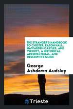 The Stranger's Handbook to Chester, Eaton Hall, Hawarden Castles, and ...