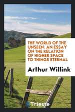 The World of the Unseen: An Essay on the Relation of Higher Space to Things ...