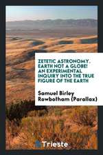 Zetetic Astronomy. Earth Not a Globe! an Experimental Inquiry Into the True Figure of the Earth ...