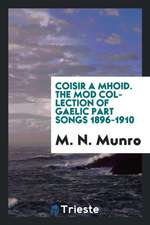 Coisir a Mhd: The M Collection of Gaelic Part Songs 1896-1910 [i.E. 1912]