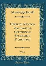 Opere Di Niccolò Machiavelli, Cittadino E Segretario Fiorentino, Vol. 6 (Classic Reprint)