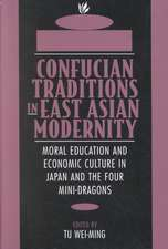Confucian Traditions in East Asian Modernity – Moral Education & Economic Culture in Japan & the Four Mini–Dragons