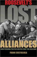Roosevelt`s Lost Alliances – How Personal Politics Helped Start the Cold War