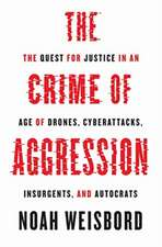 The Crime of Aggression – The Quest for Justice in an Age of Drones, Cyberattacks, Insurgents, and Autocrats