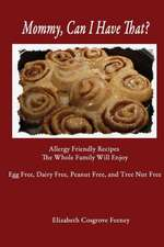 Mommy, Can I Have That?:  Allergy Friendly Recipes the Whole Family Will Enjoy. Egg Free, Dairy Free, Peanut Free, Tree Nut Free